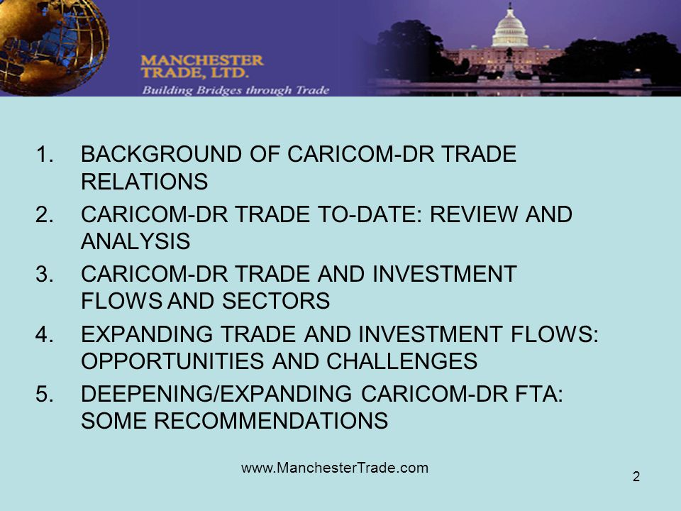 www.ManchesterTrade.com 2 1.BACKGROUND OF CARICOM-DR TRADE RELATIONS 2.CARICOM-DR TRADE TO-DATE: REVIEW AND ANALYSIS 3.CARICOM-DR TRADE AND INVESTMENT FLOWS AND SECTORS 4.EXPANDING TRADE AND INVESTMENT FLOWS: OPPORTUNITIES AND CHALLENGES 5.DEEPENING/EXPANDING CARICOM-DR FTA: SOME RECOMMENDATIONS