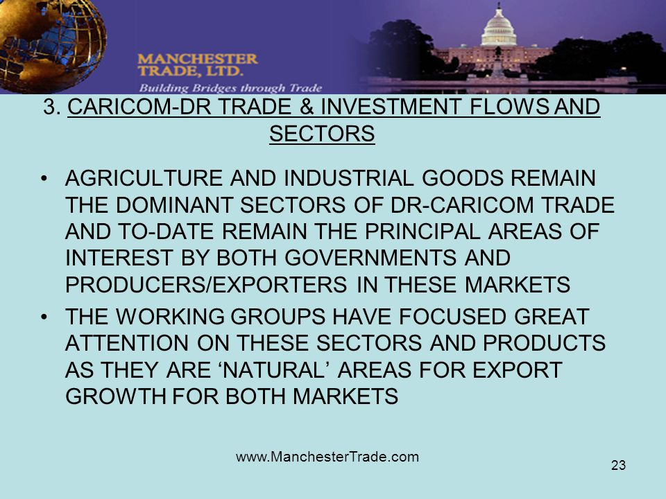 www.ManchesterTrade.com 23 3. CARICOM-DR TRADE & INVESTMENT FLOWS AND SECTORS AGRICULTURE AND INDUSTRIAL GOODS REMAIN THE DOMINANT SECTORS OF DR-CARIC