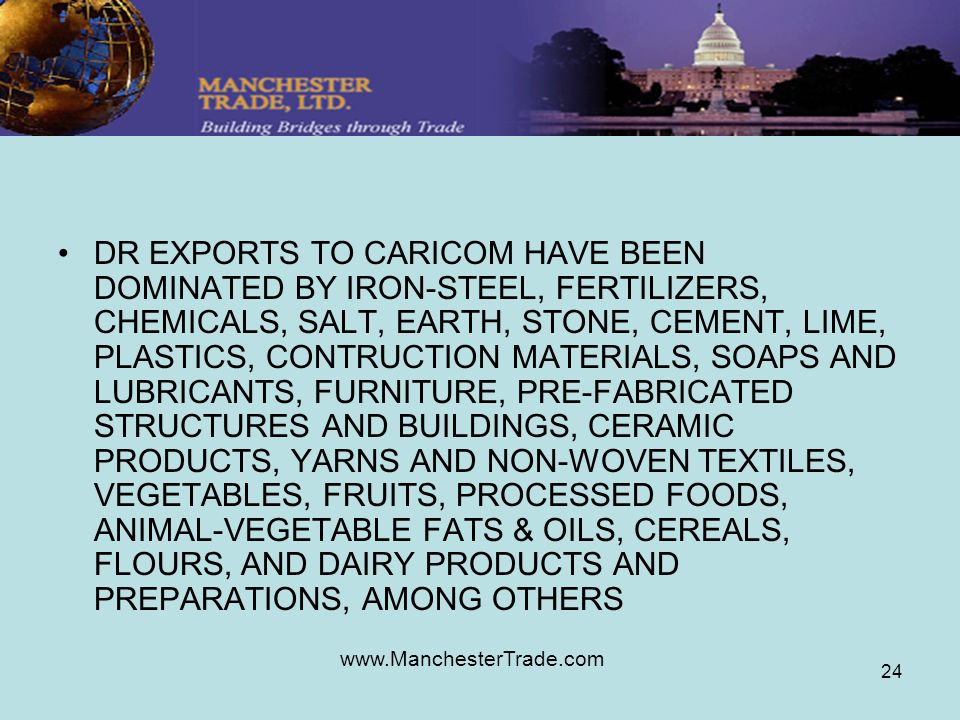 www.ManchesterTrade.com 24 DR EXPORTS TO CARICOM HAVE BEEN DOMINATED BY IRON-STEEL, FERTILIZERS, CHEMICALS, SALT, EARTH, STONE, CEMENT, LIME, PLASTICS, CONTRUCTION MATERIALS, SOAPS AND LUBRICANTS, FURNITURE, PRE-FABRICATED STRUCTURES AND BUILDINGS, CERAMIC PRODUCTS, YARNS AND NON-WOVEN TEXTILES, VEGETABLES, FRUITS, PROCESSED FOODS, ANIMAL-VEGETABLE FATS & OILS, CEREALS, FLOURS, AND DAIRY PRODUCTS AND PREPARATIONS, AMONG OTHERS