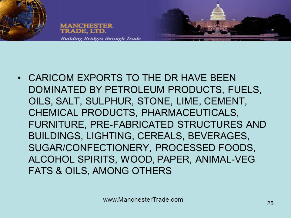 www.ManchesterTrade.com 25 CARICOM EXPORTS TO THE DR HAVE BEEN DOMINATED BY PETROLEUM PRODUCTS, FUELS, OILS, SALT, SULPHUR, STONE, LIME, CEMENT, CHEMICAL PRODUCTS, PHARMACEUTICALS, FURNITURE, PRE-FABRICATED STRUCTURES AND BUILDINGS, LIGHTING, CEREALS, BEVERAGES, SUGAR/CONFECTIONERY, PROCESSED FOODS, ALCOHOL SPIRITS, WOOD, PAPER, ANIMAL-VEG FATS & OILS, AMONG OTHERS