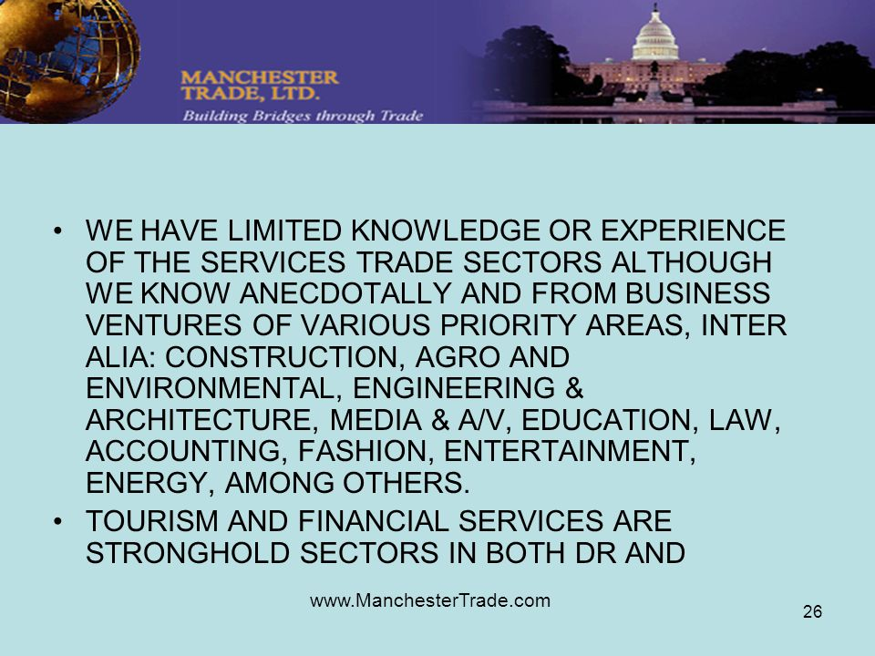 www.ManchesterTrade.com 26 WE HAVE LIMITED KNOWLEDGE OR EXPERIENCE OF THE SERVICES TRADE SECTORS ALTHOUGH WE KNOW ANECDOTALLY AND FROM BUSINESS VENTURES OF VARIOUS PRIORITY AREAS, INTER ALIA: CONSTRUCTION, AGRO AND ENVIRONMENTAL, ENGINEERING & ARCHITECTURE, MEDIA & A/V, EDUCATION, LAW, ACCOUNTING, FASHION, ENTERTAINMENT, ENERGY, AMONG OTHERS.