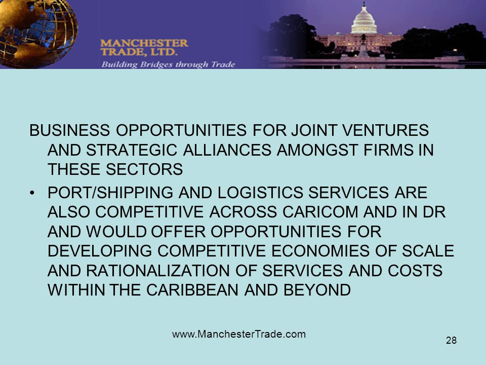 www.ManchesterTrade.com 28 BUSINESS OPPORTUNITIES FOR JOINT VENTURES AND STRATEGIC ALLIANCES AMONGST FIRMS IN THESE SECTORS PORT/SHIPPING AND LOGISTICS SERVICES ARE ALSO COMPETITIVE ACROSS CARICOM AND IN DR AND WOULD OFFER OPPORTUNITIES FOR DEVELOPING COMPETITIVE ECONOMIES OF SCALE AND RATIONALIZATION OF SERVICES AND COSTS WITHIN THE CARIBBEAN AND BEYOND