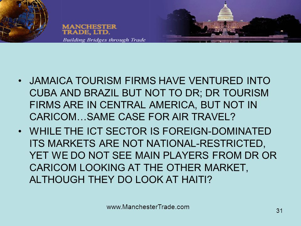 www.ManchesterTrade.com 31 JAMAICA TOURISM FIRMS HAVE VENTURED INTO CUBA AND BRAZIL BUT NOT TO DR; DR TOURISM FIRMS ARE IN CENTRAL AMERICA, BUT NOT IN CARICOM…SAME CASE FOR AIR TRAVEL.