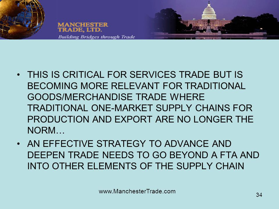 www.ManchesterTrade.com 34 THIS IS CRITICAL FOR SERVICES TRADE BUT IS BECOMING MORE RELEVANT FOR TRADITIONAL GOODS/MERCHANDISE TRADE WHERE TRADITIONAL ONE-MARKET SUPPLY CHAINS FOR PRODUCTION AND EXPORT ARE NO LONGER THE NORM… AN EFFECTIVE STRATEGY TO ADVANCE AND DEEPEN TRADE NEEDS TO GO BEYOND A FTA AND INTO OTHER ELEMENTS OF THE SUPPLY CHAIN