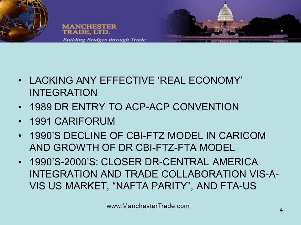 www.ManchesterTrade.com 4 LACKING ANY EFFECTIVE REAL ECONOMY INTEGRATION 1989 DR ENTRY TO ACP-ACP CONVENTION 1991 CARIFORUM 1990S DECLINE OF CBI-FTZ MODEL IN CARICOM AND GROWTH OF DR CBI-FTZ-FTA MODEL 1990S-2000S: CLOSER DR-CENTRAL AMERICA INTEGRATION AND TRADE COLLABORATION VIS-A- VIS US MARKET, NAFTA PARITY, AND FTA-US
