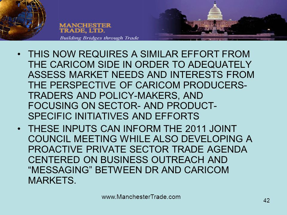 www.ManchesterTrade.com 42 THIS NOW REQUIRES A SIMILAR EFFORT FROM THE CARICOM SIDE IN ORDER TO ADEQUATELY ASSESS MARKET NEEDS AND INTERESTS FROM THE PERSPECTIVE OF CARICOM PRODUCERS- TRADERS AND POLICY-MAKERS, AND FOCUSING ON SECTOR- AND PRODUCT- SPECIFIC INITIATIVES AND EFFORTS THESE INPUTS CAN INFORM THE 2011 JOINT COUNCIL MEETING WHILE ALSO DEVELOPING A PROACTIVE PRIVATE SECTOR TRADE AGENDA CENTERED ON BUSINESS OUTREACH AND MESSAGING BETWEEN DR AND CARICOM MARKETS.