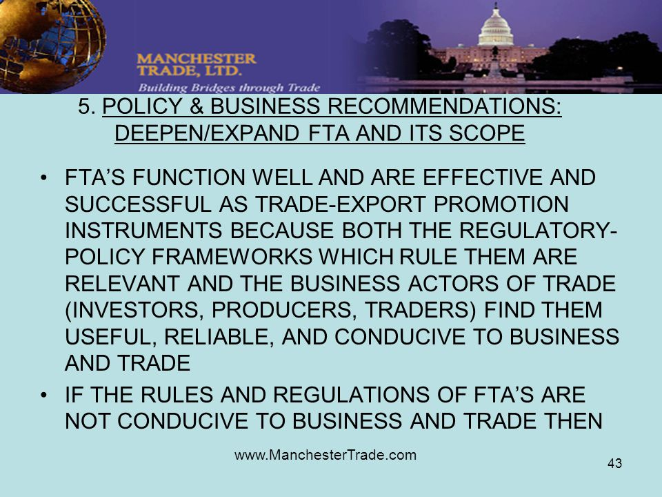 www.ManchesterTrade.com 43 5. POLICY & BUSINESS RECOMMENDATIONS: DEEPEN/EXPAND FTA AND ITS SCOPE FTAS FUNCTION WELL AND ARE EFFECTIVE AND SUCCESSFUL A