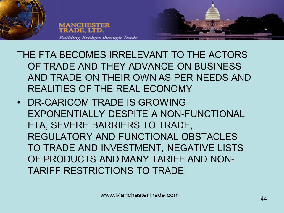 www.ManchesterTrade.com 44 THE FTA BECOMES IRRELEVANT TO THE ACTORS OF TRADE AND THEY ADVANCE ON BUSINESS AND TRADE ON THEIR OWN AS PER NEEDS AND REALITIES OF THE REAL ECONOMY DR-CARICOM TRADE IS GROWING EXPONENTIALLY DESPITE A NON-FUNCTIONAL FTA, SEVERE BARRIERS TO TRADE, REGULATORY AND FUNCTIONAL OBSTACLES TO TRADE AND INVESTMENT, NEGATIVE LISTS OF PRODUCTS AND MANY TARIFF AND NON- TARIFF RESTRICTIONS TO TRADE