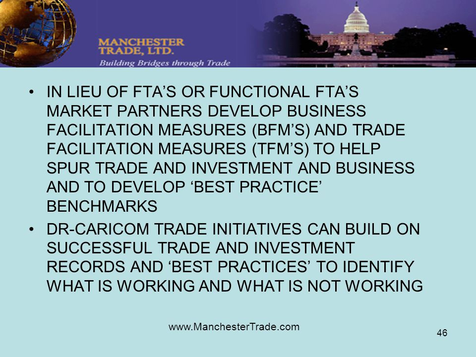 www.ManchesterTrade.com 46 IN LIEU OF FTAS OR FUNCTIONAL FTAS MARKET PARTNERS DEVELOP BUSINESS FACILITATION MEASURES (BFMS) AND TRADE FACILITATION MEASURES (TFMS) TO HELP SPUR TRADE AND INVESTMENT AND BUSINESS AND TO DEVELOP BEST PRACTICE BENCHMARKS DR-CARICOM TRADE INITIATIVES CAN BUILD ON SUCCESSFUL TRADE AND INVESTMENT RECORDS AND BEST PRACTICES TO IDENTIFY WHAT IS WORKING AND WHAT IS NOT WORKING