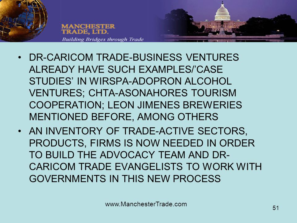 www.ManchesterTrade.com 51 DR-CARICOM TRADE-BUSINESS VENTURES ALREADY HAVE SUCH EXAMPLES/CASE STUDIES IN WIRSPA-ADOPRON ALCOHOL VENTURES; CHTA-ASONAHORES TOURISM COOPERATION; LEON JIMENES BREWERIES MENTIONED BEFORE, AMONG OTHERS AN INVENTORY OF TRADE-ACTIVE SECTORS, PRODUCTS, FIRMS IS NOW NEEDED IN ORDER TO BUILD THE ADVOCACY TEAM AND DR- CARICOM TRADE EVANGELISTS TO WORK WITH GOVERNMENTS IN THIS NEW PROCESS