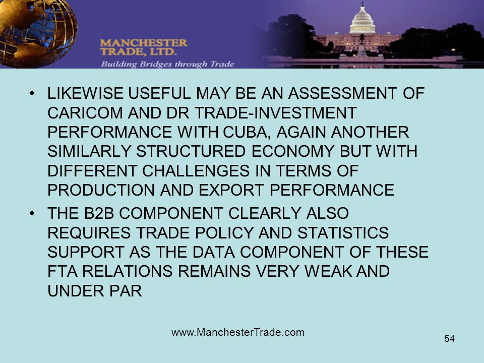 www.ManchesterTrade.com 54 LIKEWISE USEFUL MAY BE AN ASSESSMENT OF CARICOM AND DR TRADE-INVESTMENT PERFORMANCE WITH CUBA, AGAIN ANOTHER SIMILARLY STRUCTURED ECONOMY BUT WITH DIFFERENT CHALLENGES IN TERMS OF PRODUCTION AND EXPORT PERFORMANCE THE B2B COMPONENT CLEARLY ALSO REQUIRES TRADE POLICY AND STATISTICS SUPPORT AS THE DATA COMPONENT OF THESE FTA RELATIONS REMAINS VERY WEAK AND UNDER PAR