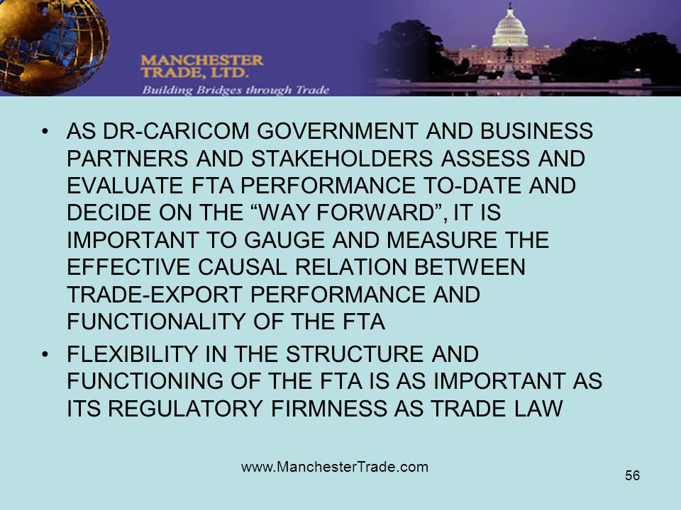 www.ManchesterTrade.com 56 AS DR-CARICOM GOVERNMENT AND BUSINESS PARTNERS AND STAKEHOLDERS ASSESS AND EVALUATE FTA PERFORMANCE TO-DATE AND DECIDE ON THE WAY FORWARD, IT IS IMPORTANT TO GAUGE AND MEASURE THE EFFECTIVE CAUSAL RELATION BETWEEN TRADE-EXPORT PERFORMANCE AND FUNCTIONALITY OF THE FTA FLEXIBILITY IN THE STRUCTURE AND FUNCTIONING OF THE FTA IS AS IMPORTANT AS ITS REGULATORY FIRMNESS AS TRADE LAW