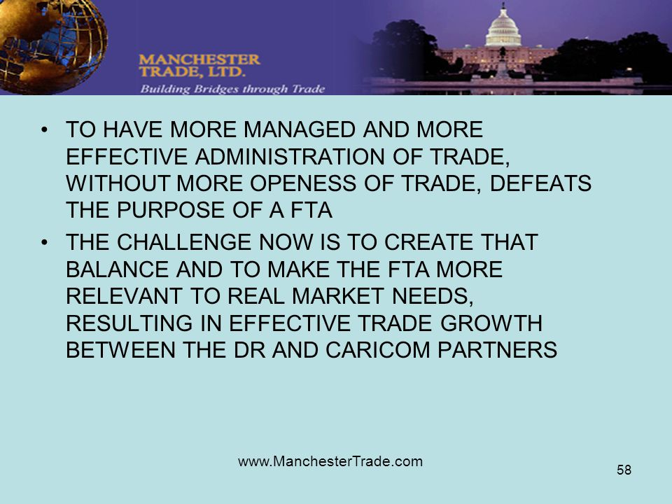 www.ManchesterTrade.com 58 TO HAVE MORE MANAGED AND MORE EFFECTIVE ADMINISTRATION OF TRADE, WITHOUT MORE OPENESS OF TRADE, DEFEATS THE PURPOSE OF A FTA THE CHALLENGE NOW IS TO CREATE THAT BALANCE AND TO MAKE THE FTA MORE RELEVANT TO REAL MARKET NEEDS, RESULTING IN EFFECTIVE TRADE GROWTH BETWEEN THE DR AND CARICOM PARTNERS