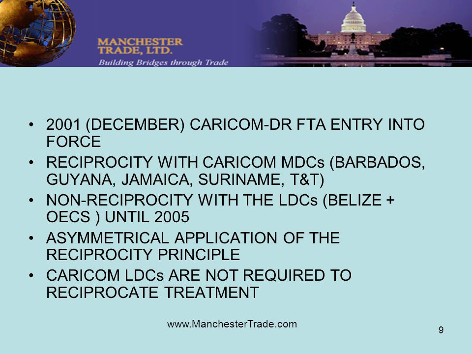 www.ManchesterTrade.com 9 2001 (DECEMBER) CARICOM-DR FTA ENTRY INTO FORCE RECIPROCITY WITH CARICOM MDCs (BARBADOS, GUYANA, JAMAICA, SURINAME, T&T) NON-RECIPROCITY WITH THE LDCs (BELIZE + OECS ) UNTIL 2005 ASYMMETRICAL APPLICATION OF THE RECIPROCITY PRINCIPLE CARICOM LDCs ARE NOT REQUIRED TO RECIPROCATE TREATMENT