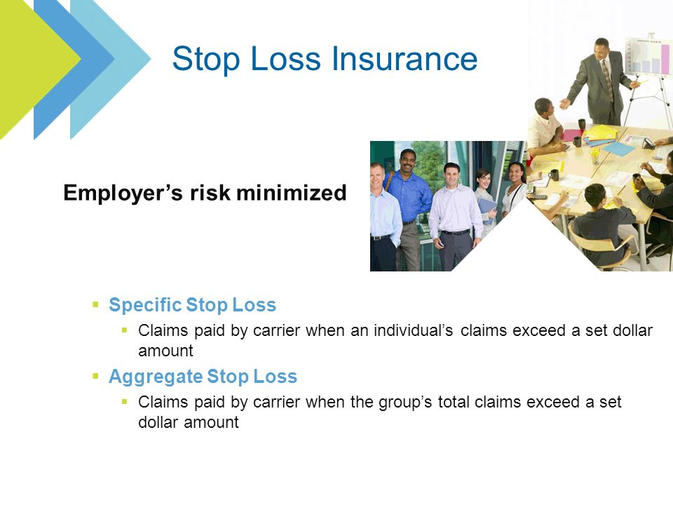 Specific Stop Loss Claims paid by carrier when an individuals claims exceed a set dollar amount Aggregate Stop Loss Claims paid by carrier when the groups total claims exceed a set dollar amount Employers risk minimized