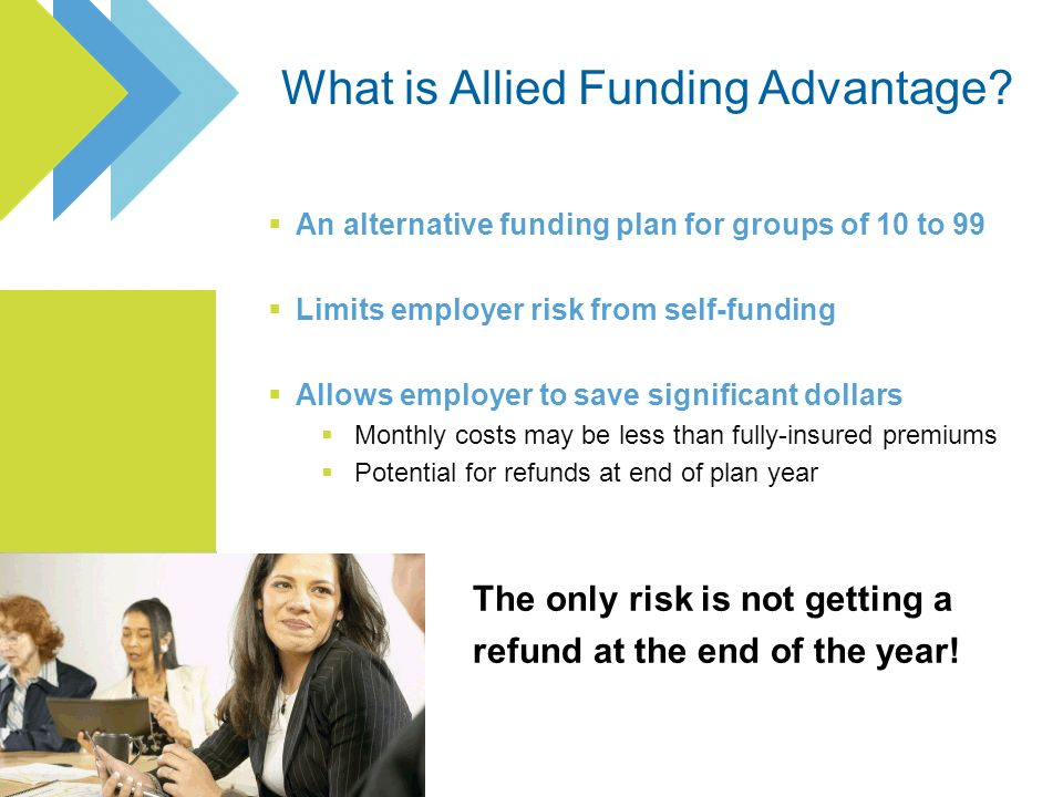 An alternative funding plan for groups of 10 to 99 Limits employer risk from self-funding Allows employer to save significant dollars Monthly costs may be less than fully-insured premiums Potential for refunds at end of plan year The only risk is not getting a refund at the end of the year!