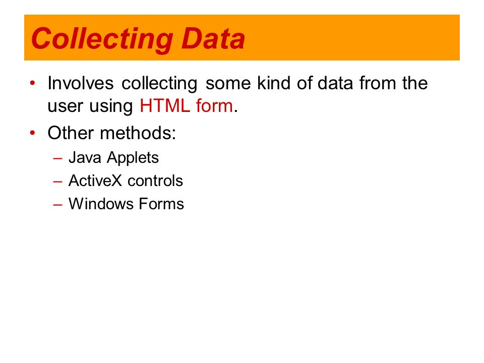 Collecting Data Involves collecting some kind of data from the user using HTML form. Other methods: –Java Applets –ActiveX controls –Windows Forms