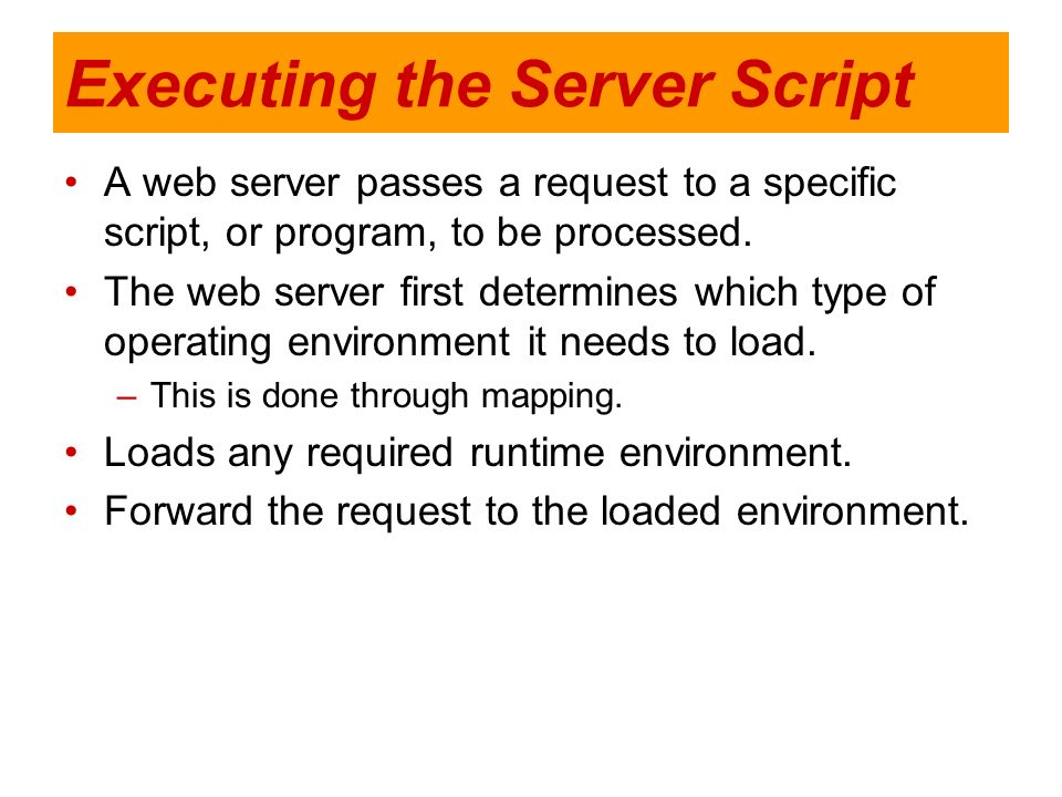 Executing the Server Script A web server passes a request to a specific script, or program, to be processed. The web server first determines which typ