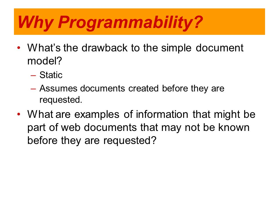 Why Programmability? Whats the drawback to the simple document model? –Static –Assumes documents created before they are requested. What are examples