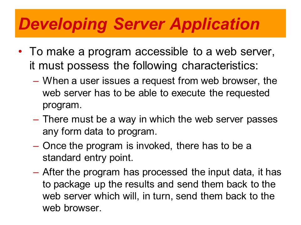 Developing Server Application To make a program accessible to a web server, it must possess the following characteristics: –When a user issues a reque
