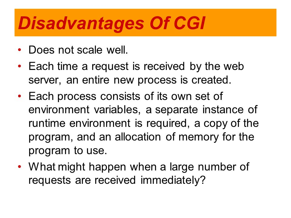 Disadvantages Of CGI Does not scale well. Each time a request is received by the web server, an entire new process is created. Each process consists o
