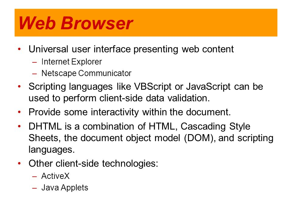 Web Browser Universal user interface presenting web content –Internet Explorer –Netscape Communicator Scripting languages like VBScript or JavaScript