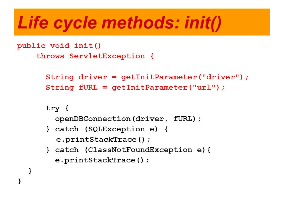Life cycle methods: init() public void init() throws ServletException { String driver = getInitParameter(