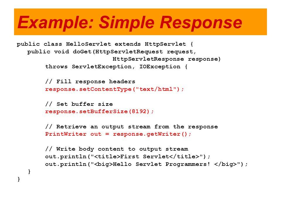 Example: Simple Response public class HelloServlet extends HttpServlet { public void doGet(HttpServletRequest request, HttpServletResponse response) t