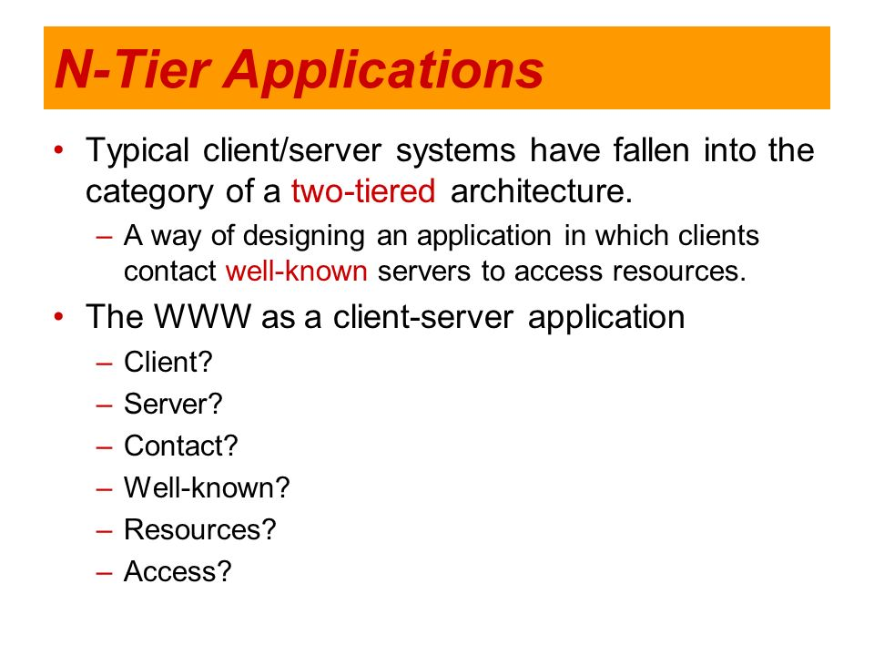 N-Tier Applications Typical client/server systems have fallen into the category of a two-tiered architecture. –A way of designing an application in wh