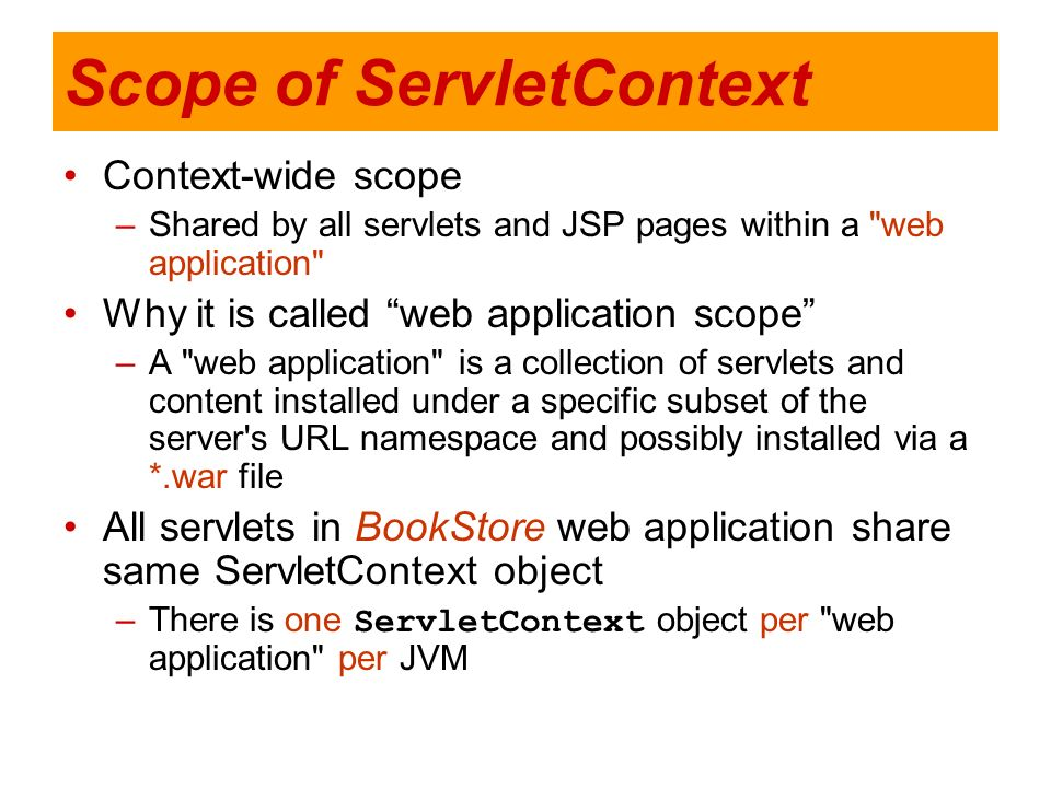 Scope of ServletContext Context-wide scope –Shared by all servlets and JSP pages within a