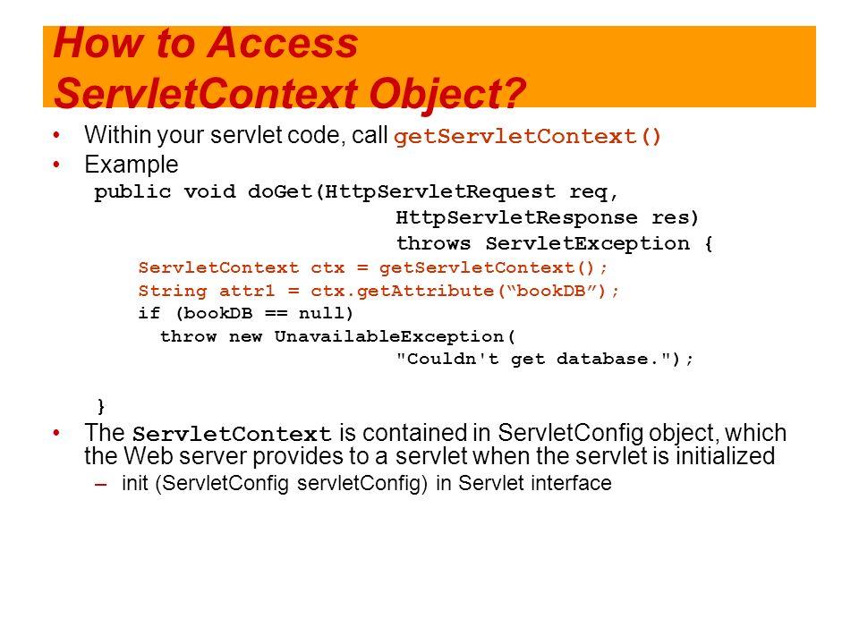 How to Access ServletContext Object? Within your servlet code, call getServletContext() Example public void doGet(HttpServletRequest req, HttpServletR