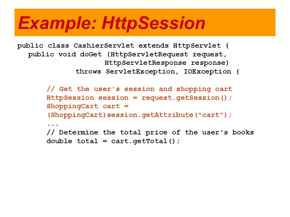 Example: HttpSession public class CashierServlet extends HttpServlet { public void doGet (HttpServletRequest request, HttpServletResponse response) th