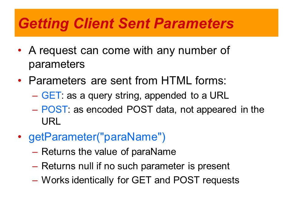 Getting Client Sent Parameters A request can come with any number of parameters Parameters are sent from HTML forms: –GET: as a query string, appended
