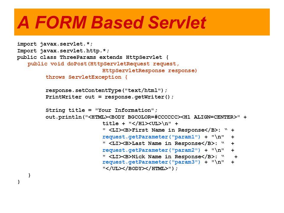 A FORM Based Servlet import javax.servlet.*; Import javax.servlet.http.*; public class ThreeParams extends HttpServlet { public void doPost(HttpServle