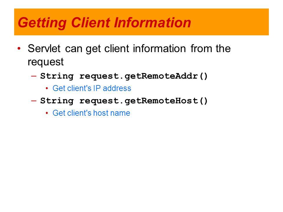 Getting Client Information Servlet can get client information from the request – String request.getRemoteAddr() Get client's IP address – String reque