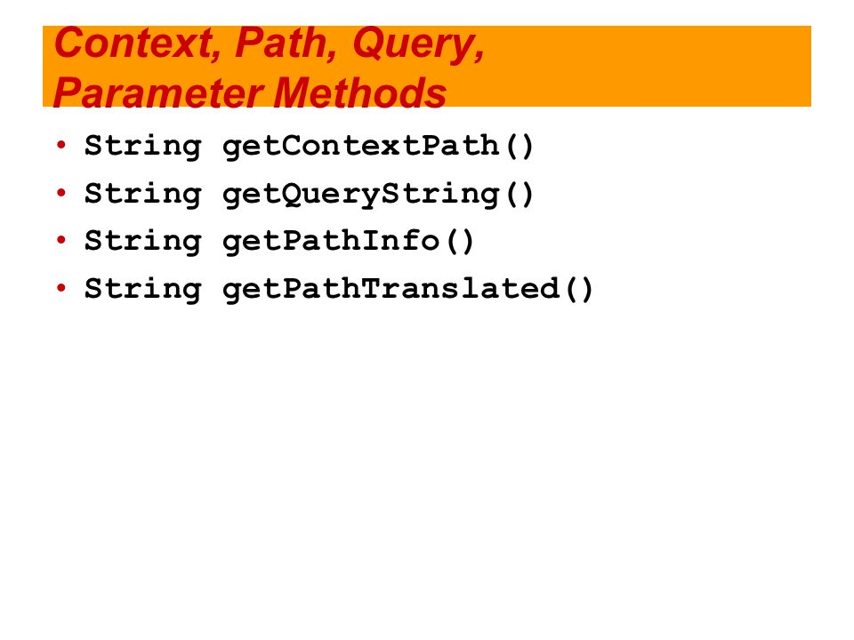 Context, Path, Query, Parameter Methods String getContextPath() String getQueryString() String getPathInfo() String getPathTranslated()