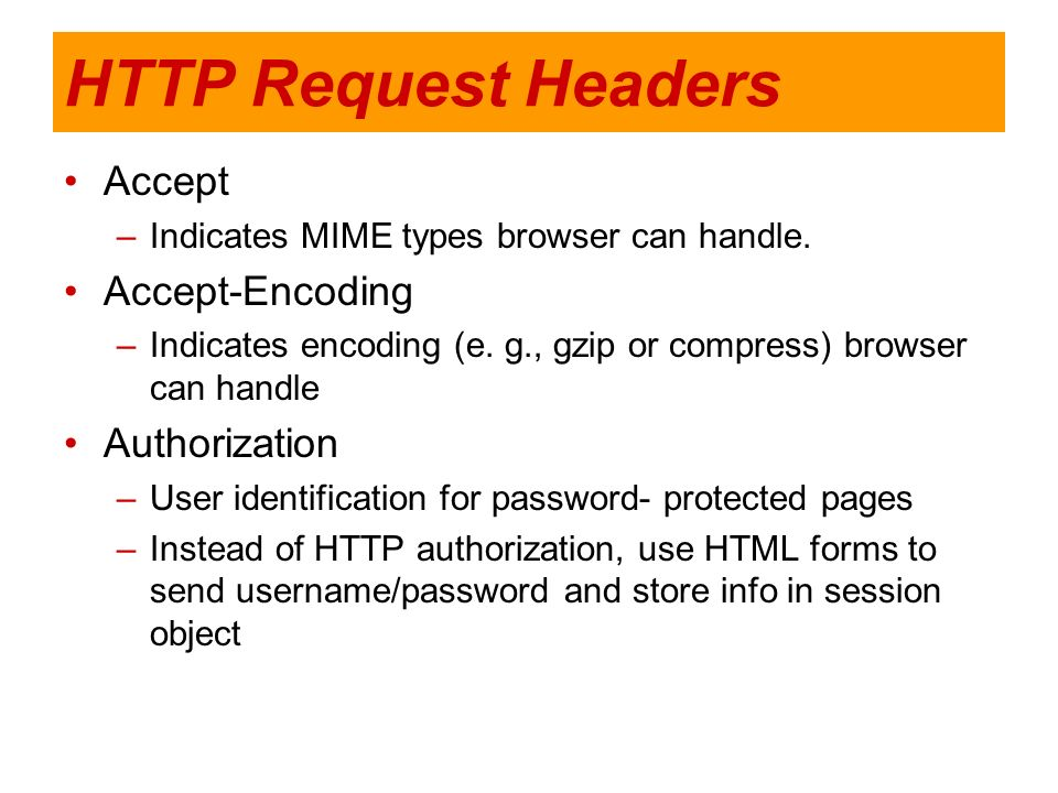 HTTP Request Headers Accept –Indicates MIME types browser can handle. Accept-Encoding –Indicates encoding (e. g., gzip or compress) browser can handle