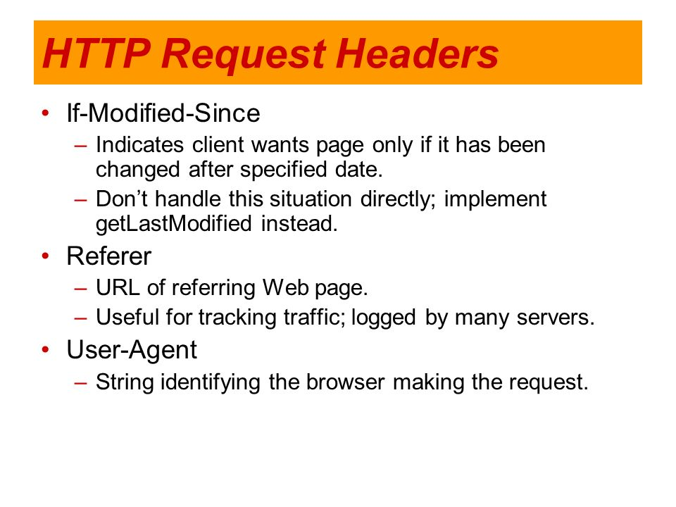 HTTP Request Headers If-Modified-Since –Indicates client wants page only if it has been changed after specified date. –Dont handle this situation dire