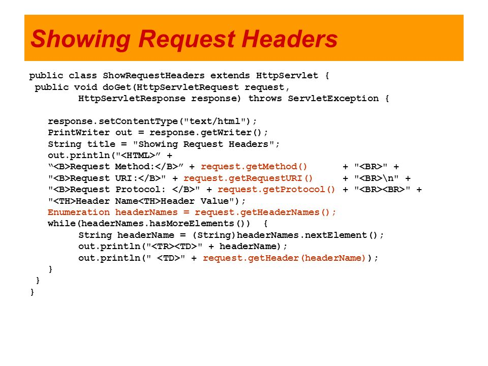 Showing Request Headers public class ShowRequestHeaders extends HttpServlet { public void doGet(HttpServletRequest request, HttpServletResponse respon