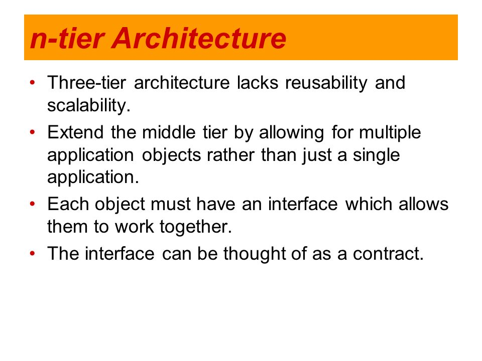 n-tier Architecture Three-tier architecture lacks reusability and scalability. Extend the middle tier by allowing for multiple application objects rat