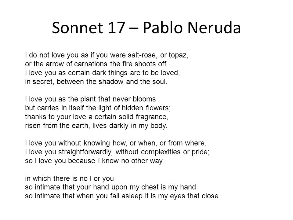 Sonnet 17 – Pablo Neruda I do not love you as if you were salt-rose, or topaz, or the arrow of carnations the fire shoots off. I love you as certain d