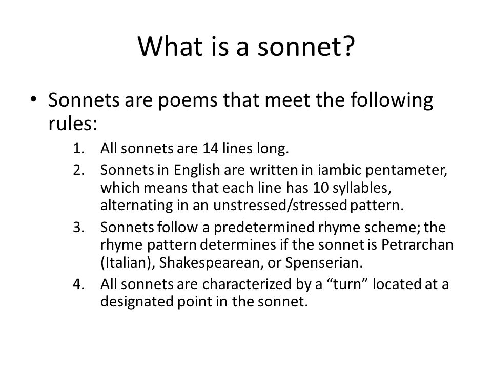 What is a sonnet? Sonnets are poems that meet the following rules: 1.All sonnets are 14 lines long. 2.Sonnets in English are written in iambic pentame