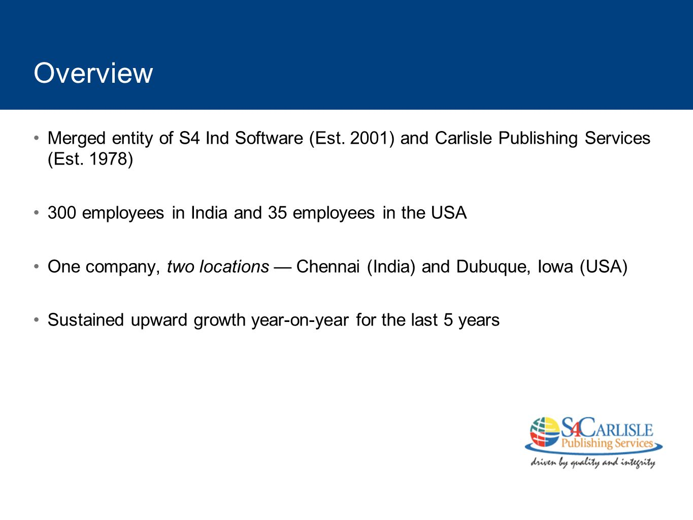 Overview Merged entity of S4 Ind Software (Est. 2001) and Carlisle Publishing Services (Est. 1978) 300 employees in India and 35 employees in the USA
