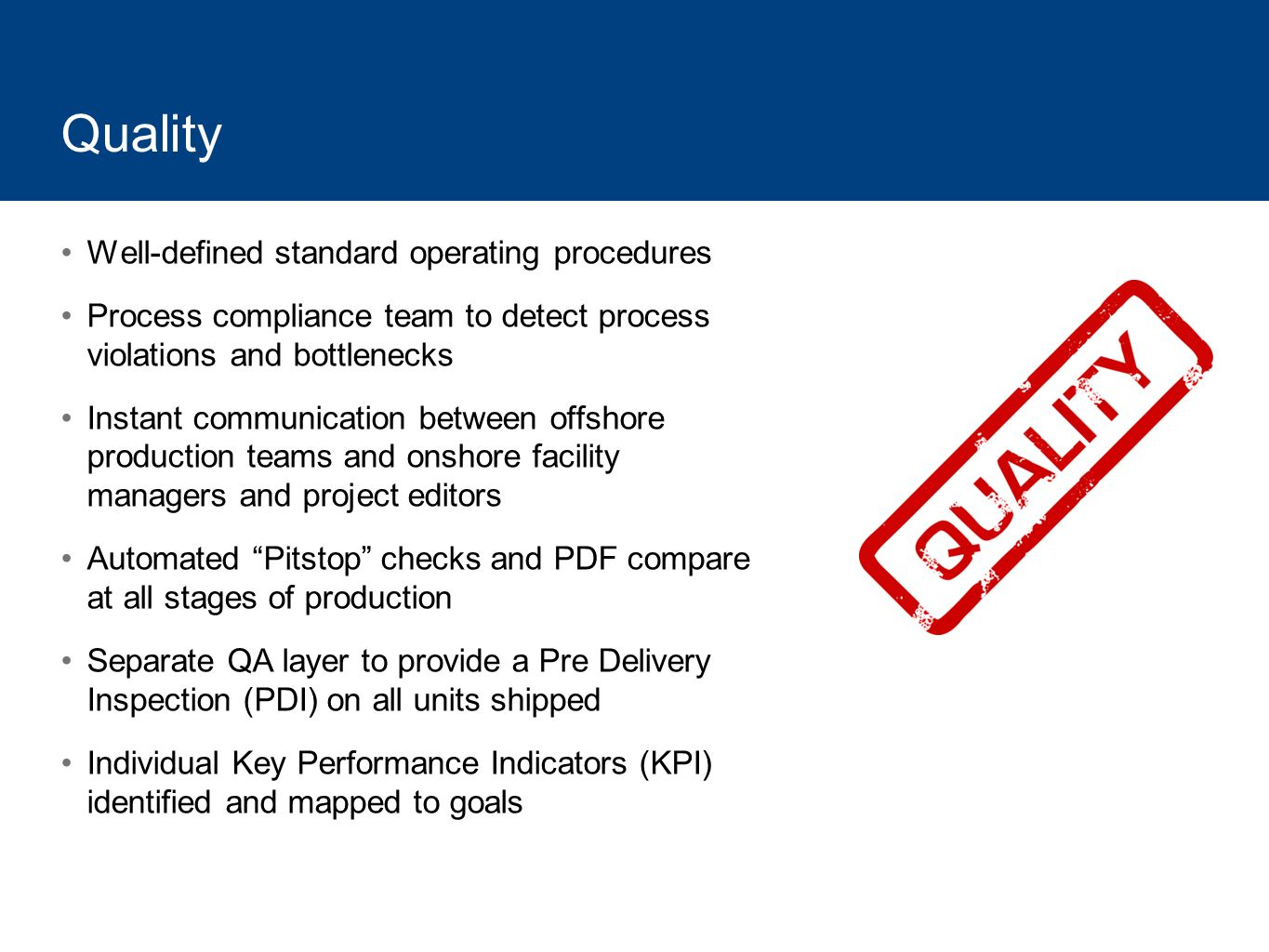Quality Well-defined standard operating procedures Process compliance team to detect process violations and bottlenecks Instant communication between