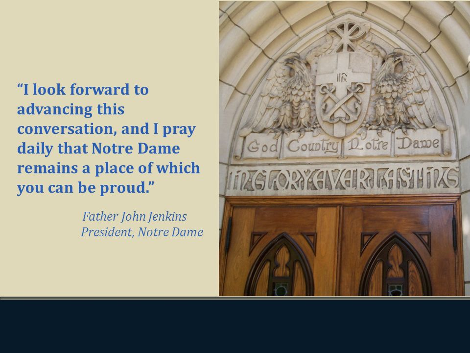 I look forward to advancing this conversation, and I pray daily that Notre Dame remains a place of which you can be proud. Father John Jenkins Preside