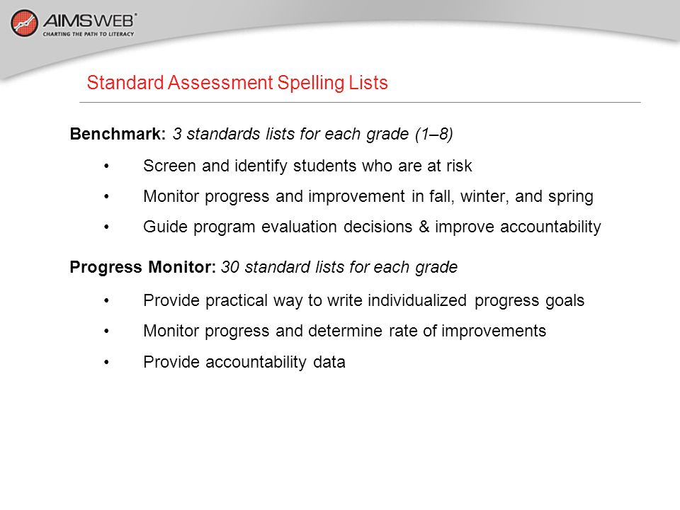 Benchmark: 3 standards lists for each grade (1–8) Screen and identify students who are at risk Monitor progress and improvement in fall, winter, and s