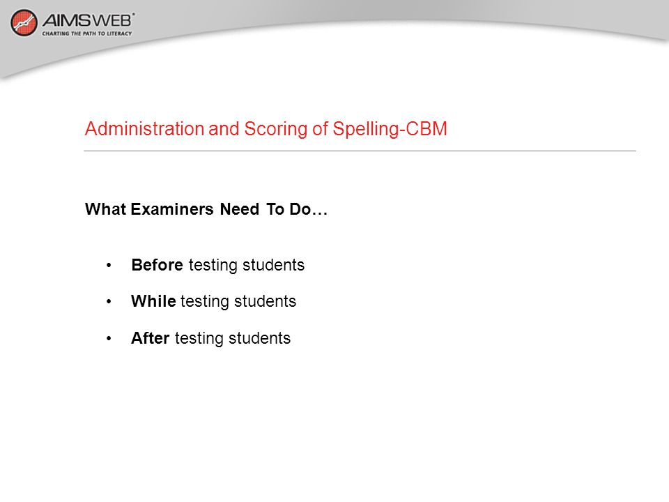 Administration and Scoring of Spelling-CBM What Examiners Need To Do… Before testing students While testing students After testing students