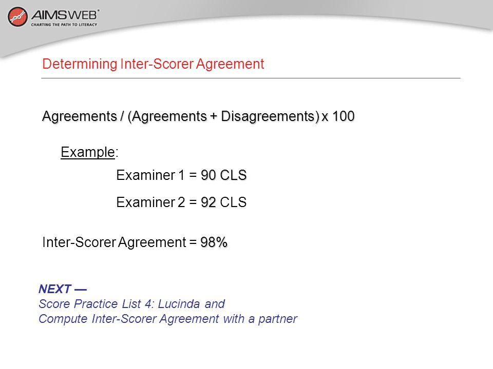 Determining Inter-Scorer Agreement Agreements / (Agreements + Disagreements) x 100 Example: 90 CLS Examiner 1 = 90 CLS 92 Examiner 2 = 92 CLS 98% Inte