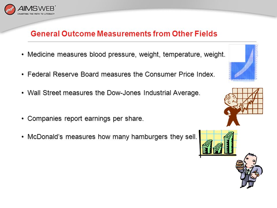 General Outcome Measurements from Other Fields Medicine measures blood pressure, weight, temperature, weight. Medicine measures blood pressure, weight