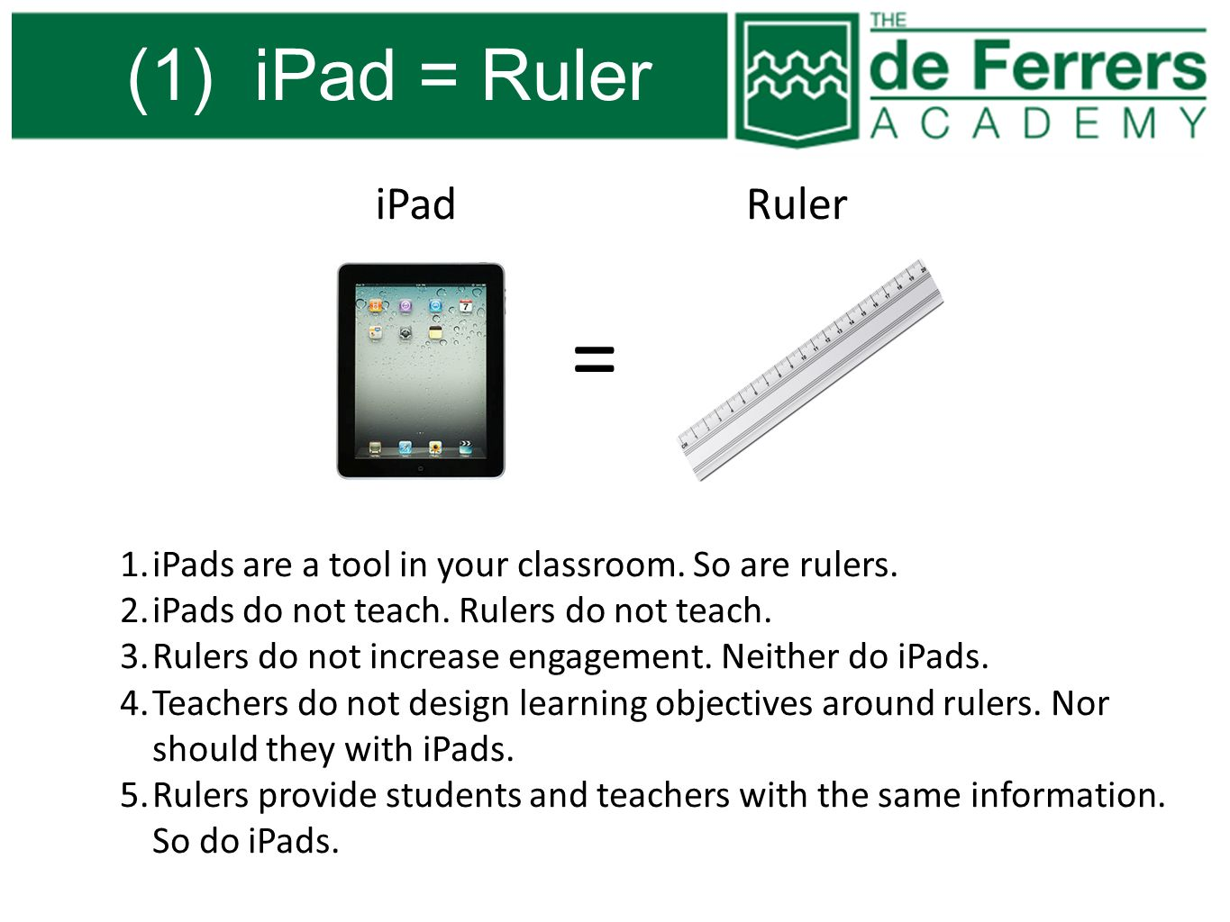 (1) iPad = Ruler = iPadRuler 1.iPads are a tool in your classroom. So are rulers. 2.iPads do not teach. Rulers do not teach. 3.Rulers do not increase